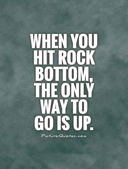 When you hit rock bottom, the only way to go is up Picture Quote #1