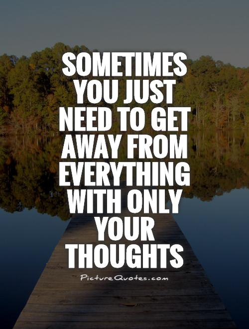 Sometimes you just need to get away from everything with only your thoughts Picture Quote #1
