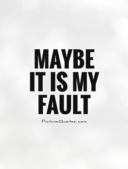 Maybe it is my fault Picture Quote #1