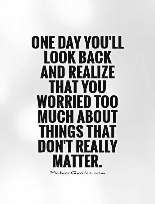 One day you'll look back and realize that you worried too much about things that don't really matter Picture Quote #1
