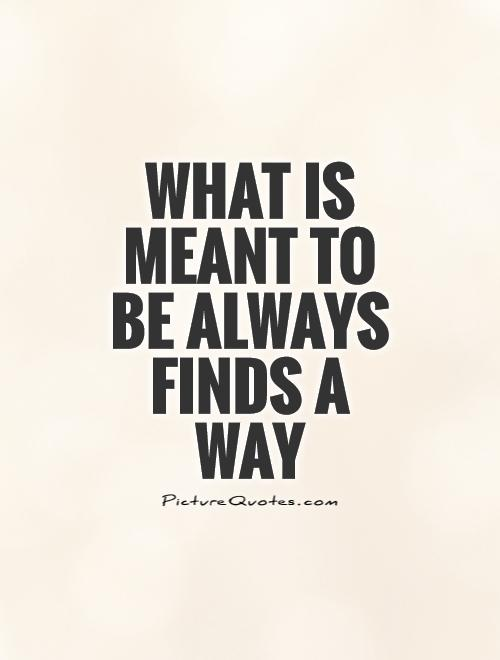 What is meant to be always finds a way Picture Quote #1