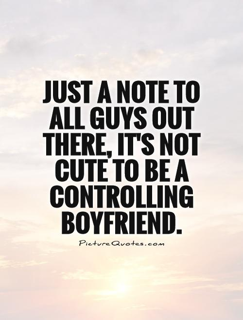 Just a note to all guys out there, It's not cute to be a controlling boyfriend Picture Quote #1