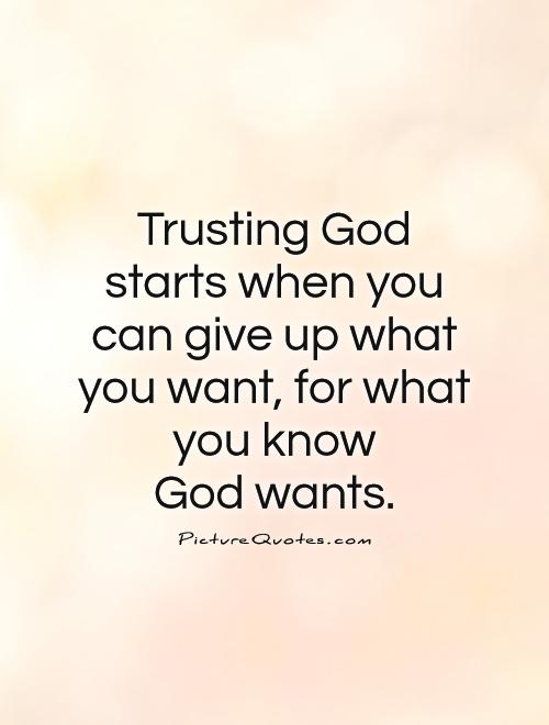 Trusting God starts when you can give up what you want, for what you know  God wants Picture Quote #1