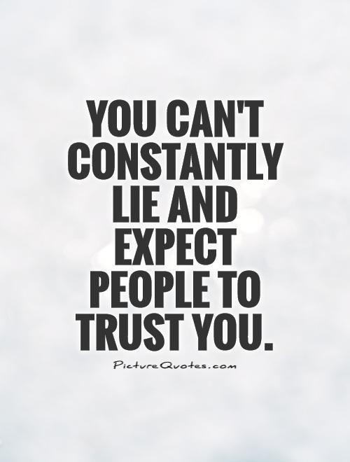 You can't constantly lie and expect people to trust you Picture Quote #1
