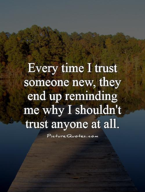 Every time I trust someone new, they end up reminding me why I shouldn't trust anyone at all Picture Quote #1