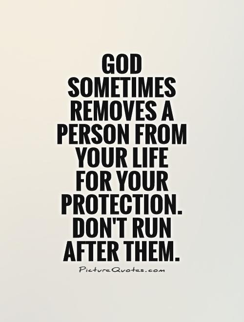 God sometimes removes a person from your life  for your protection. Don't run after them Picture Quote #1
