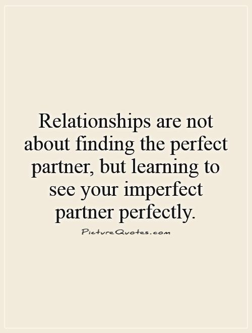 finding a perfect relationship quotes A collection of life and love quotes love is not about finding the right person, but creating a right relationship.