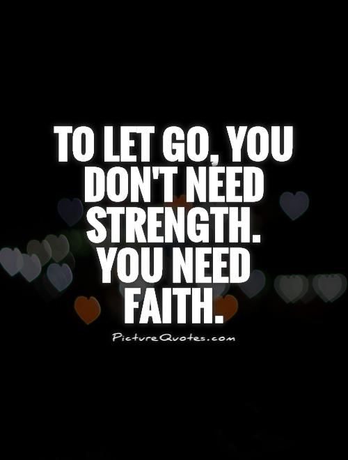 To let go, you don't need strength. You need faith Picture Quote #1