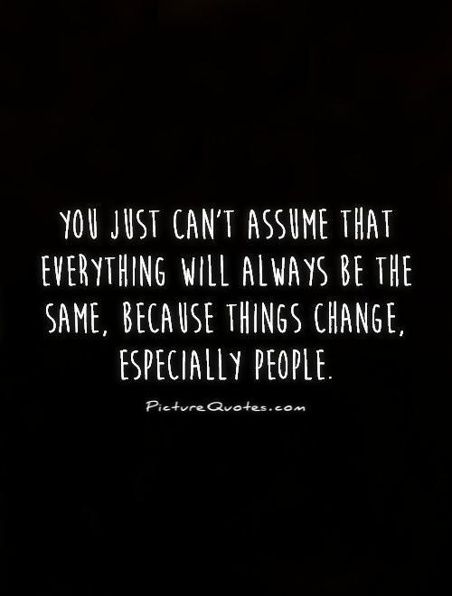 You just can't assume that everything will always be the same, because things change, especially people Picture Quote #1