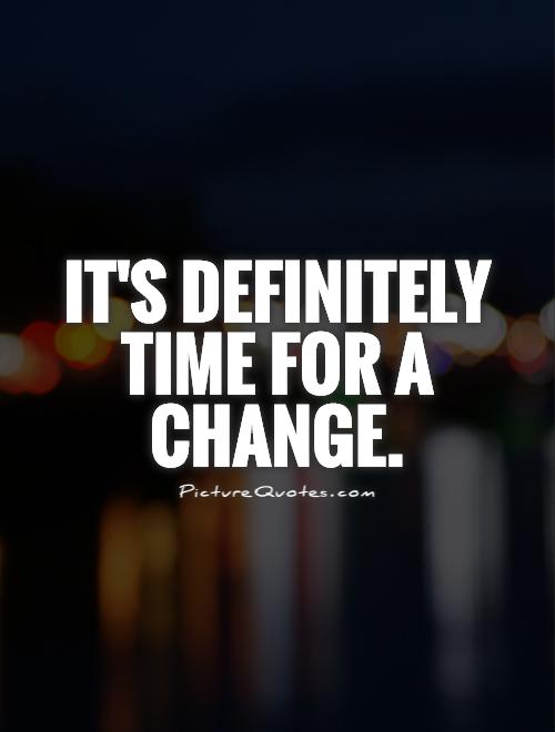 It's definitely time for a change Picture Quote #1