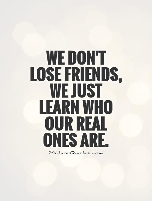 We don't lose friends, we just learn who our real ones are Picture Quote #1