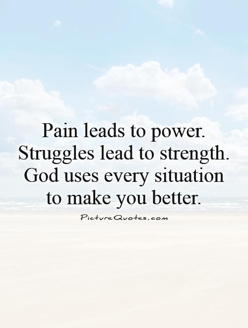 Pain leads to power. Struggles lead to strength. God uses every situation to make you better Picture Quote #1
