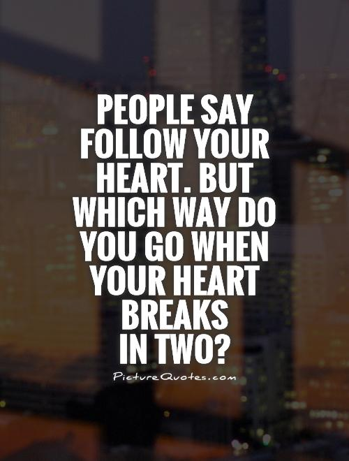 People say follow your heart. But which way do you go when your heart breaks  in two? Picture Quote #1