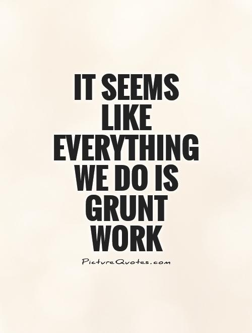 It seems like everything we do is grunt work | Picture Quotes