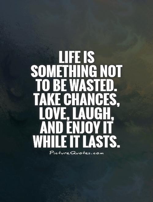 Life is something not to be wasted. Take chances, love, laugh, and enjoy it while it lasts Picture Quote #1