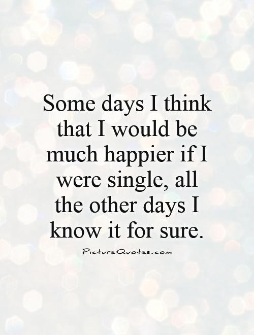 Some days I think that I would be much happier if I were single, all the other days I know it for sure Picture Quote #1