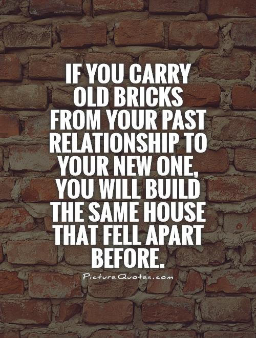 If you carry old bricks from your past relationship to your new one, you will build the same house that fell apart before Picture Quote #1