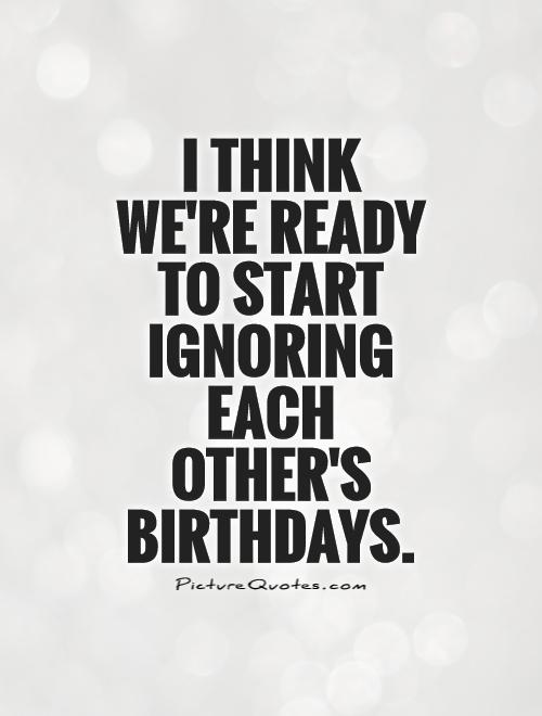 I think we're ready to start ignoring each other's birthdays Picture Quote #1