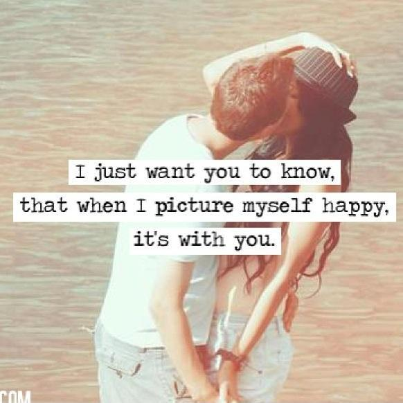 I just want you to know, that when I picture myself happy, it's with you Picture Quote #1