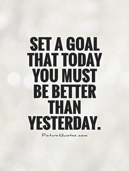 Set a goal that today you must be better than yesterday Picture Quote #1
