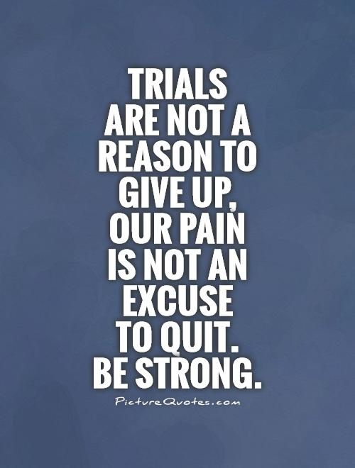 Trials  are not a reason to give up, our pain  is not an excuse  to quit.  Be strong Picture Quote #1
