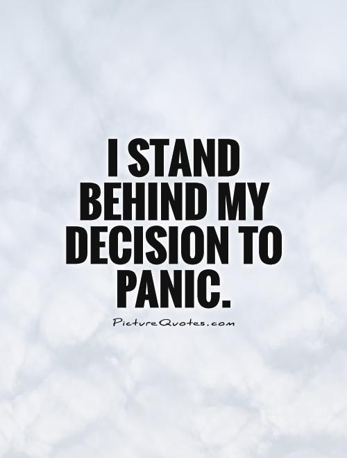 I stand behind my decision to panic Picture Quote #1