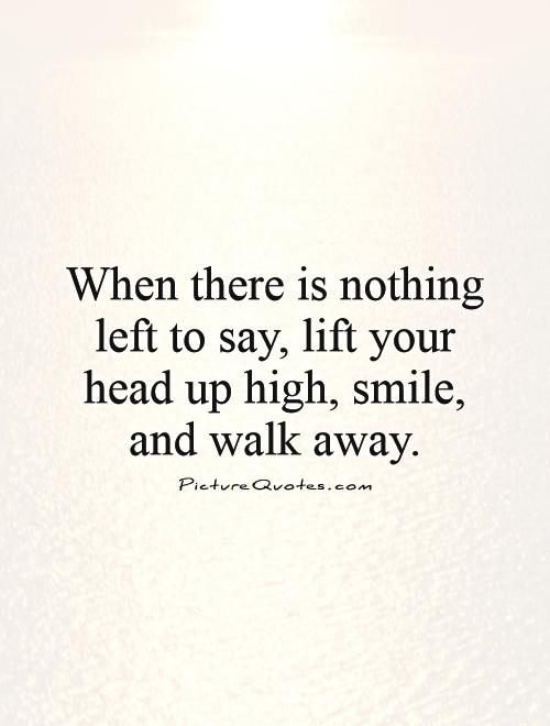When there is nothing left to say, lift your head up high, smile, and walk away Picture Quote #1