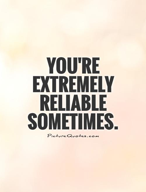 You're extremely reliable sometimes Picture Quote #1