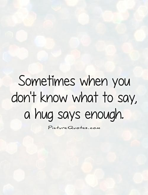Sometimes when you don't know what to say, a hug says enough Picture Quote #1