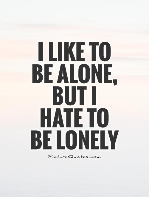 I like to be alone, but I hate to be lonely Picture Quote #1