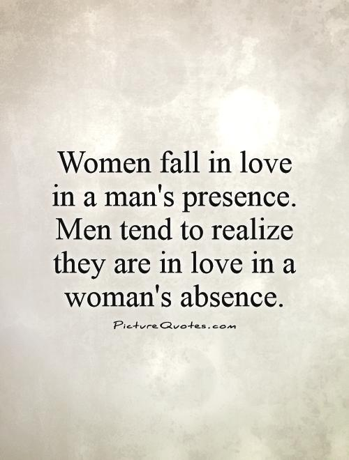 Women fall in love in a man's presence. Men tend to realize they are in love in a woman's absence Picture Quote #1