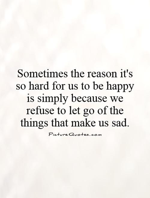 Sometimes the reason it's so hard for us to be happy is simply because we refuse to let go of the things that make us sad Picture Quote #1