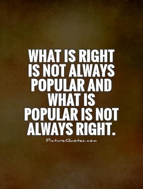 What is right is not always popular and what is popular is not always right Picture Quote #1