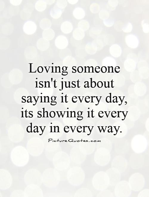 Quotes About Loving Someone Amazing Loving Someone Isn't Just About Saying It Every Day Its Showing