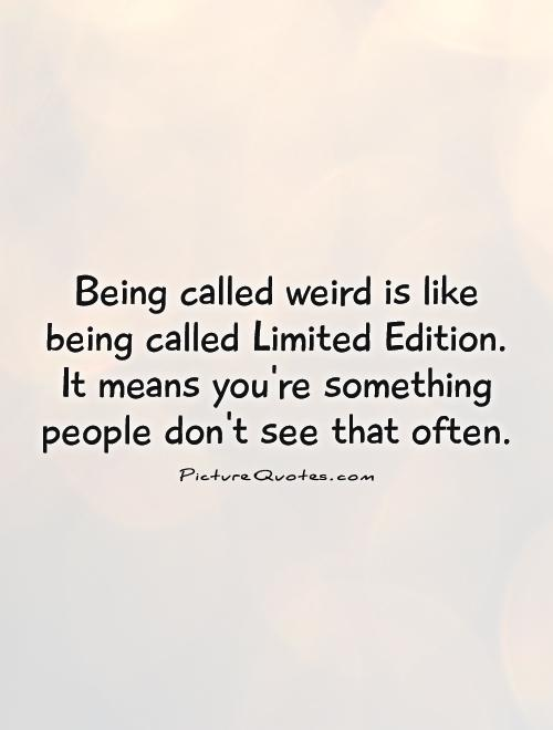 Being called weird is like being called Limited Edition. It means you're something people don't see that often Picture Quote #1