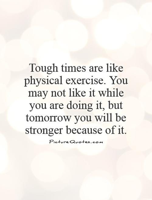 Tough times are like physical exercise. You may not like it while you are doing it, but tomorrow you will be stronger because of it Picture Quote #1