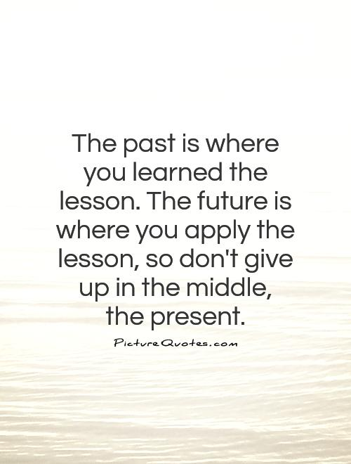The past is where you learned the lesson. The future is where you apply the lesson, so don't give up in the middle,  the present Picture Quote #1