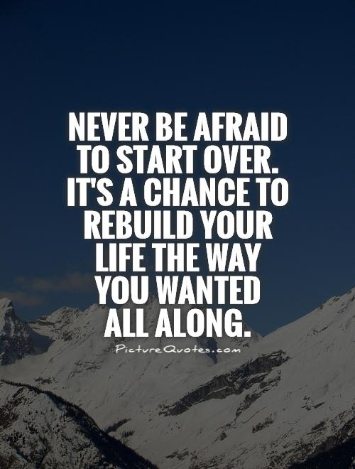 Never be afraid to start over.  It's a chance to rebuild your life the way you wanted  all along Picture Quote #1