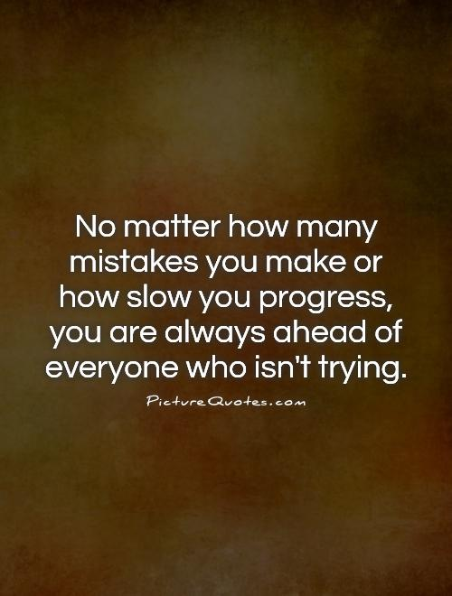 No matter how many mistakes you make or how slow you progress, you are always ahead of everyone who isn't trying Picture Quote #1