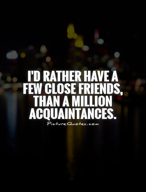 I'd rather have a few close friends, than a million acquaintances Picture Quote #1