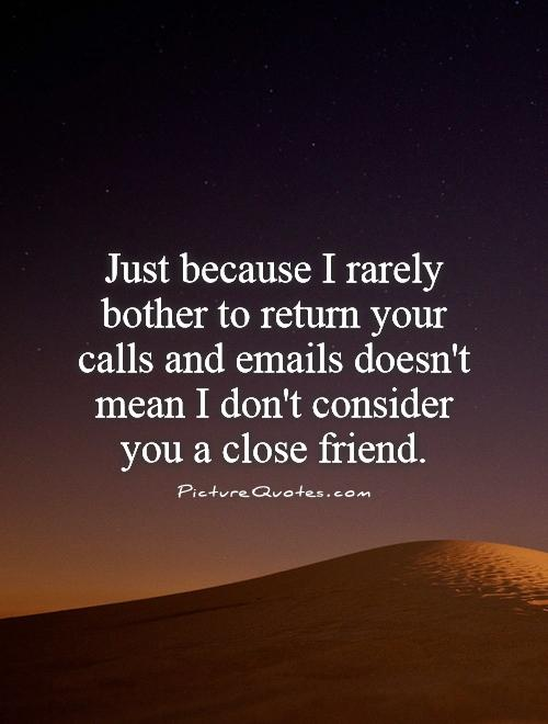 Just because I rarely bother to return your calls and emails doesn't mean I don't consider you a close friend Picture Quote #1