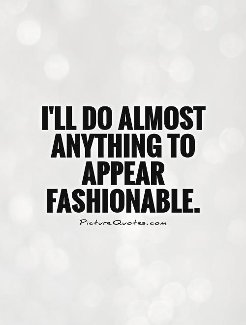 I'll do almost anything to appear fashionable Picture Quote #1