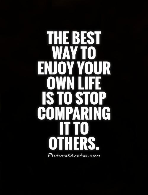 The best way to enjoy your own life  is to stop comparing it to others Picture Quote #1