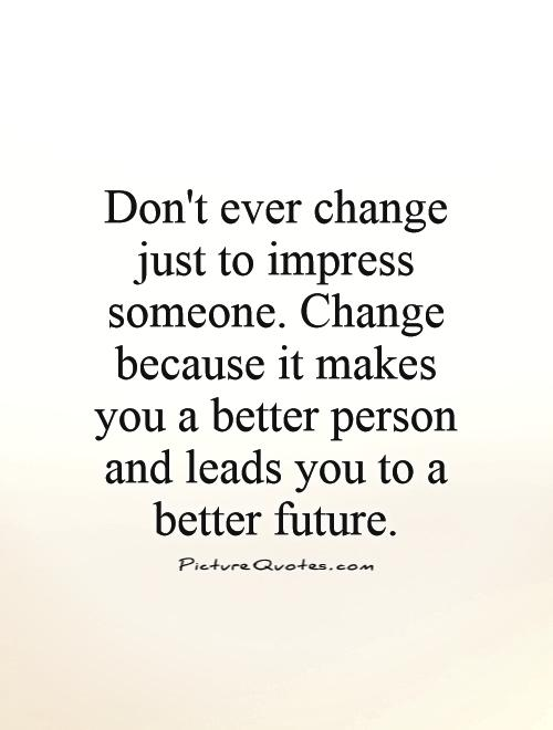 Don't ever change just to impress someone. Change because it makes you a better person and leads you to a better future Picture Quote #1