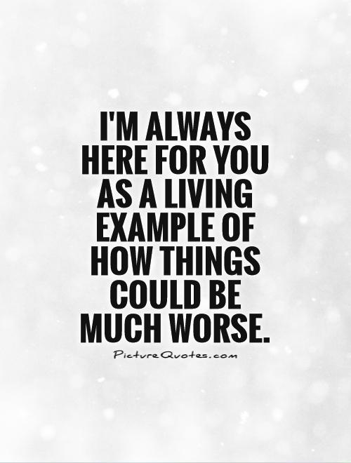 I'm always here for you as a living example of how things could be much worse Picture Quote #1