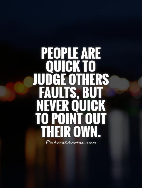 People are quick to judge others faults, but never quick to point out their own Picture Quote #1
