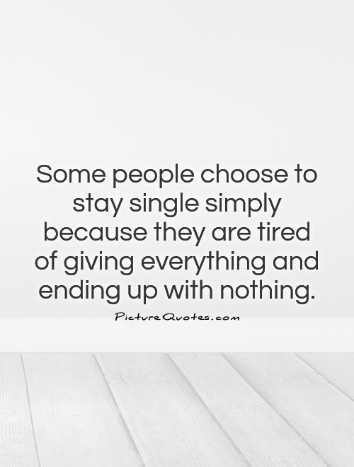 Some people choose to stay single simply because they are tired of giving everything and ending up with nothing Picture Quote #1