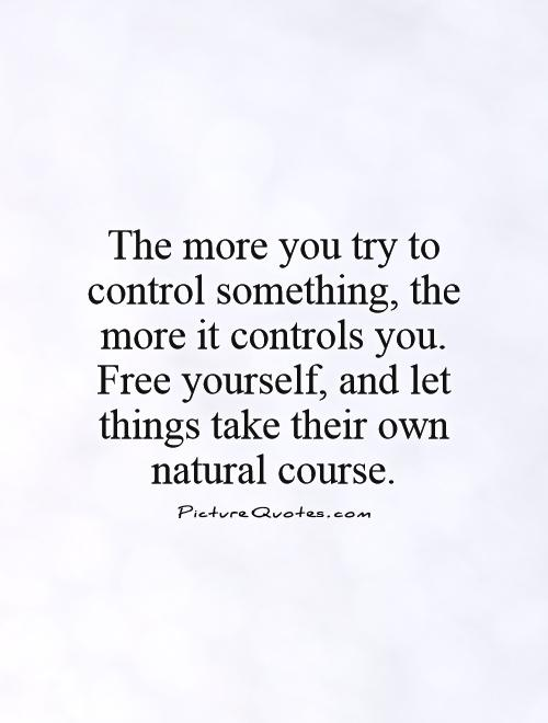 The more you try to control something, the more it controls you. Free yourself, and let things take their own natural course Picture Quote #1