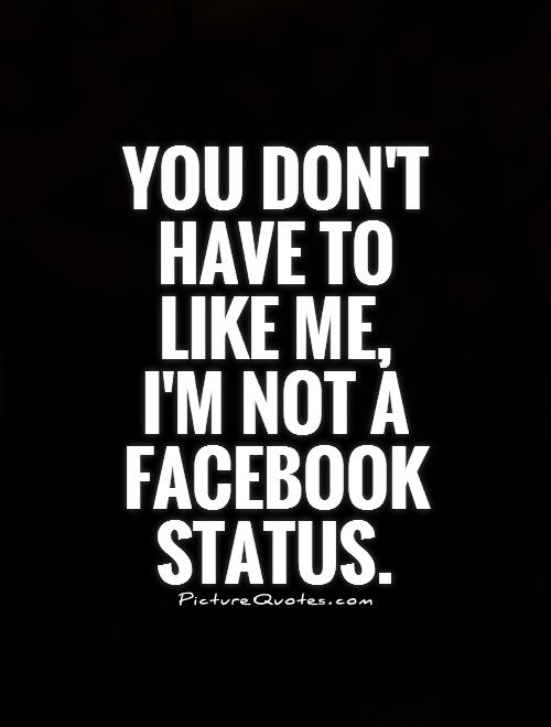 You Dont Have To Like Me Im Not A Facebook Status