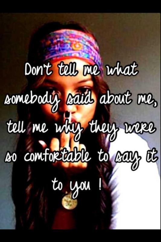 Don't tell me what somebody said about me, tell me why they were so comfortable to say it to you Picture Quote #1